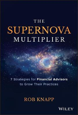The Supernova Multiplier: 7 Strategies for Financial Advisors to Grow Their Practices by Robert D. Knapp