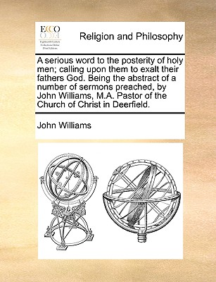 A Serious Word to the Posterity of Holy Men; Calling Upon Them to Exalt Their Fathers God. Being the Abstract of a Number of Sermons Preached, by John Williams, M.A. Pastor of the Church of Christ in Deerfield. by John Williams