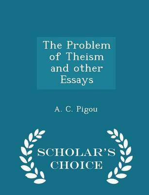 The Problem of Theism and Other Essays - Scholar's Choice Edition by A C Pigou