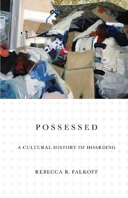 Possessed: A Cultural History of Hoarding by Rebecca R. Falkoff