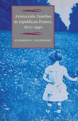 Aristocratic Families in Republican France, 1870-1940 by Elizabeth Chalmers MacKnight
