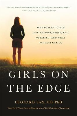 Girls on the Edge (New Edition): Why So Many Girls Are Anxious, Wired, and Obsessed--And What Parents Can Do by Leonard Sax