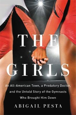 The Girls: An All-American Town, a Predatory Doctor, and the Untold Story of the Gymnasts Who Brought Him Down by Abigail Pesta