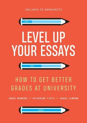 Level Up Your Essays: How to get better grades at university by Dr Inger Mewburn