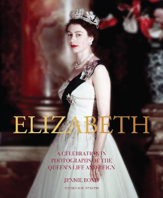 Elizabeth: A Celebration in Photographs of the Queen's Life and Reign by Jennie Bond