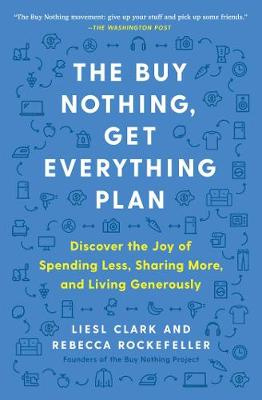 The Buy Nothing, Get Everything Plan: Discover the Joy of Spending Less, Sharing More, and Living Generously by Liesl Clark