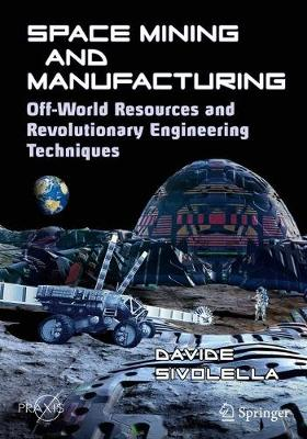Space Mining and Manufacturing: Off-World Resources and Revolutionary Engineering Techniques by Davide Sivolella