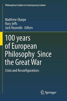 100 years of European Philosophy Since the Great War: Crisis and Reconfigurations by Matthew Sharpe