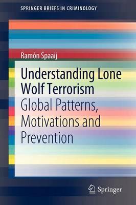 Understanding Lone Wolf Terrorism by Ramon Spaaij