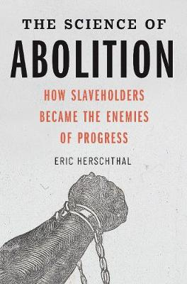 The Science of Abolition: How Slaveholders Became the Enemies of Progress by Eric Herschthal