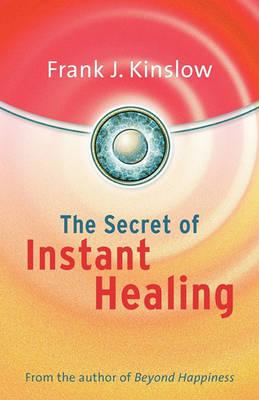 The Secret of Instant Healing by Frank Joseph Kinslow