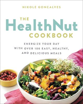 The Healthnut Cookbook: Energize Your Day with Over 100 Easy, Healthy, and Delicious Meals by Nikole Goncalves