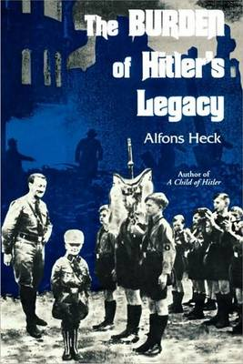Burden of Hitler's Legacy by Alfons Heck