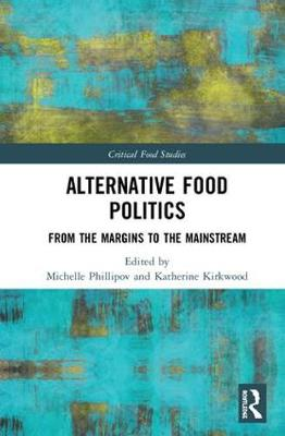 Alternative Food Politics: From the Margins to the Mainstream by Michelle Phillipov