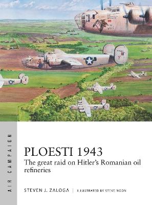 Ploesti 1943: The great raid on Hitler's Romanian oil refineries by Steven J. Zaloga