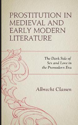 Prostitution in Medieval and Early Modern Literature: The Dark Side of Sex and Love in the Premodern Era by Albrecht Classen