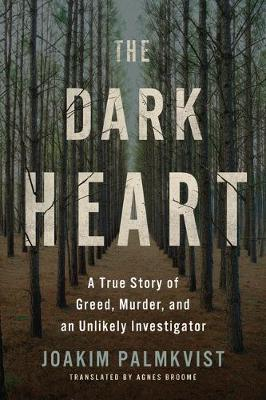 The Dark Heart: A True Story of Greed, Murder, and an Unlikely Investigator by Joakim Palmkvist