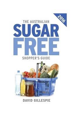 The 2016 Australian Sugar Free Shopper's Guide by David Gillespie