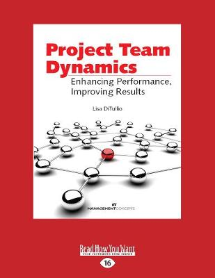 Project Team Dynamics: Enhamcing Performance, Improving Results by Lisa Ditullio