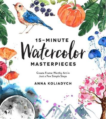 15-Minute Watercolor Masterpieces: Create Frame-Worthy Art in Just a Few Simple Steps book