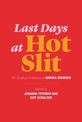 Last Days at Hot Slit: The Radical Feminism of Andrea Dworkin by Andrea Dworkin