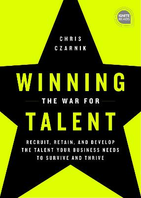 Winning the War for Talent: Recruit, Retain, and Develop the Talent Your Business Needs to Survive and Thrive by Chris Czarnik