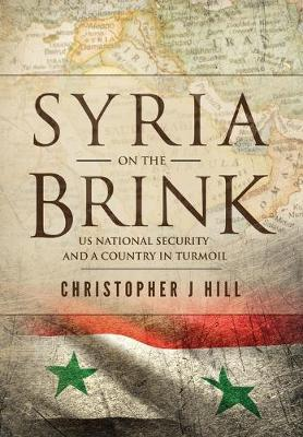 Syria on the Brink: US National Security and a Country in Turmoil by Christopher J Hill