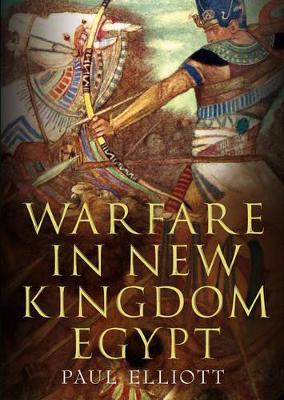 Warfare in New Kingdom Egypt by Paul Elliott