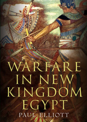 Warfare in New Kingdom Egypt by Paul Elliott