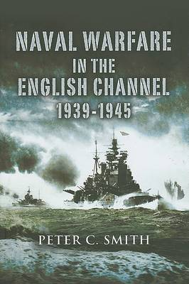 Naval Warfare in the English Channel 1939-1945 by Peter C. Smith