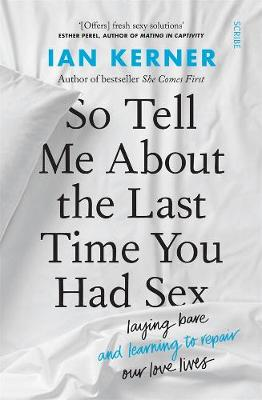 So Tell Me About the Last Time You Had Sex: laying bare and learning to repair our love lives book