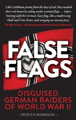 False Flags: Disguised German Raiders of World War II by Stephen Robinson
