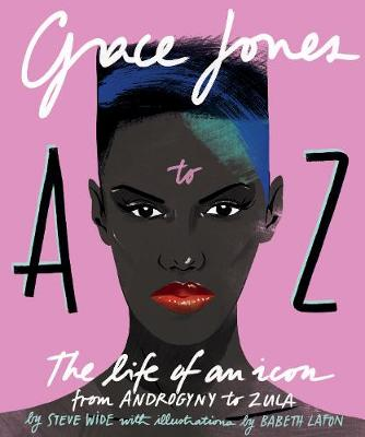 Grace Jones A to Z: The life of an icon - from Androgyny to Zula by Steve Wide