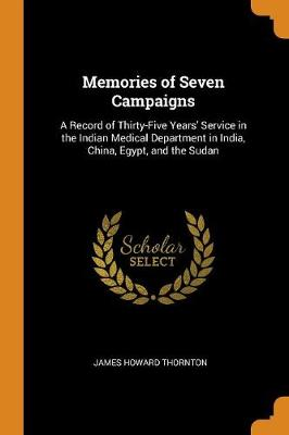 Memories of Seven Campaigns: A Record of Thirty-Five Years' Service in the Indian Medical Department in India, China, Egypt, and the Sudan by James Howard Thornton