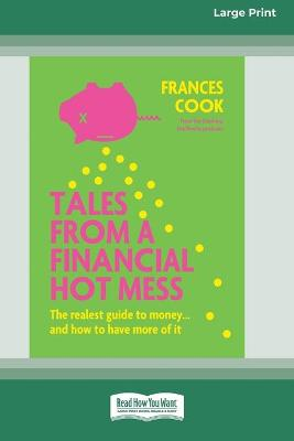 Tales from a Financial Hot Mess: The realest guide to money ... and how to have more of it (16pt Large Print Edition) by Frances Cook