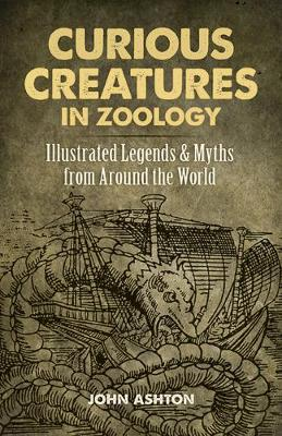 Curious Creatures in Zoology: Illustrated Legends and Myths from Around the World by John Ashton