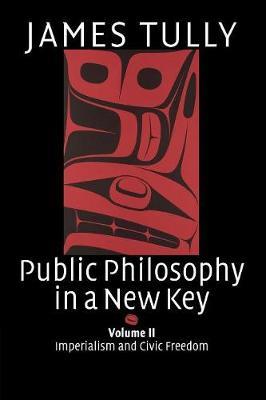 Public Philosophy in a New Key: Volume 2, Imperialism and Civic Freedom Public Philosophy in a New Key: Volume 2, Imperialism and Civic Freedom Imperialism and Civic Freedom v. 2 by James Tully