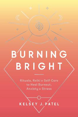 Burning Bright: Rituals, Reiki, and Self-Care to Heal Burnout, Anxiety, and Stress book
