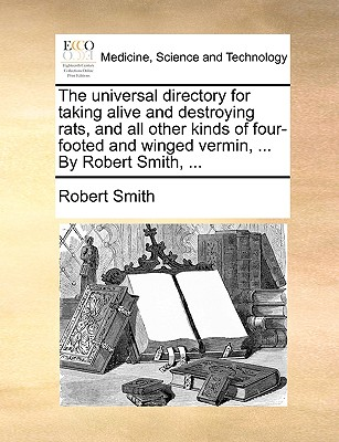 The Universal Directory for Taking Alive and Destroying Rats, and All Other Kinds of Four-Footed and Winged Vermin, ... by Robert Smith, ... by Robert Smith
