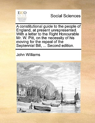 A Constitutional Guide to the People of England, at Present Unrepresented. with a Letter to the Right Honourable Mr. W. Pitt, on the Necessity of His Moving for the Repeal of the Septennial Bill, ... Second Edition by John Williams