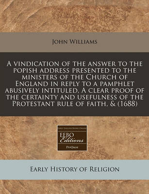 A Vindication of the Answer to the Popish Address Presented to the Ministers of the Church of England in Reply to a Pamphlet Abusively Intituled, a Clear Proof of the Certainty and Usefulness of the Protestant Rule of Faith, & (1688) by John Williams