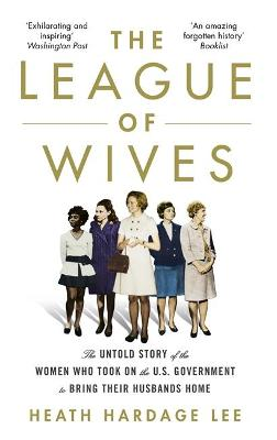 The League of Wives: The Untold Story of the Women Who Took on the US Government to Bring Their Husbands Home by Heath Hardage Lee