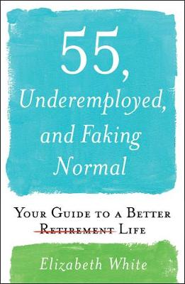 55, Underemployed, and Faking Normal: Your Guide to a Better Life by Elizabeth White