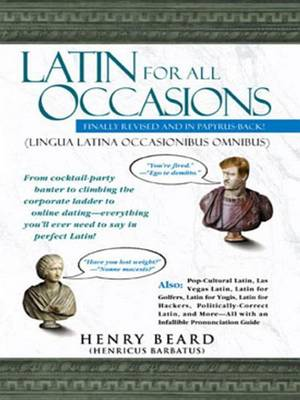 Latin for All Occasions: From Cocktail-Party Banter to Climbing the Corporate Ladder to Online Dating-- Everything You'll Ever Need to Say in Perfect Latin book