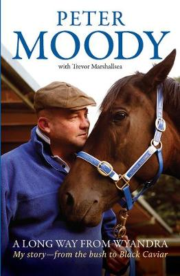 A Long Way from Wyandra: My Story - from the Bush to Black Caviar by Peter Moody