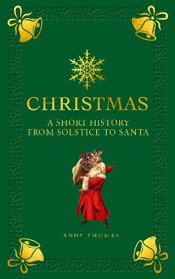 Christmas: A short history from solstice to santa by Andy Thomas