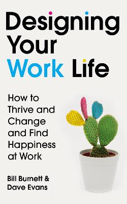 Designing Your Work Life: How to Thrive and Change and Find Happiness at Work by Bill Burnett