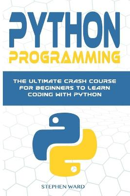 Python Programming: The Ultimate Crash Course For Beginners To Learn Coding With Python by Stephen Ward