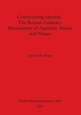 Constructing Identity: The Roman Funerary Monuments of Aquileia Mainz and Nimes by Valerie M. Hope
