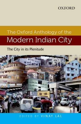 The The Oxford Anthology of the Modern Indian City The Oxford Anthology of the Modern Indian City The City in its Plenitude Volume I by Vinay Lal